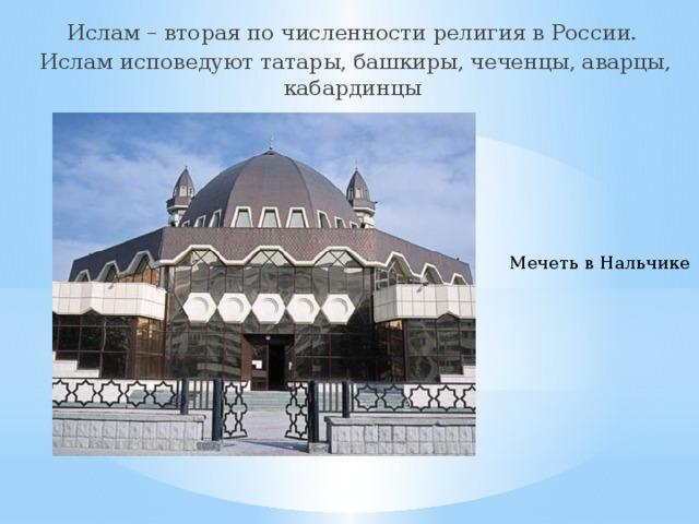 Ислам – вторая по численности религия в России. Ислам исповедуют татары, башкиры, чеченцы, аварцы, кабардинцы Мечеть в Нальчике