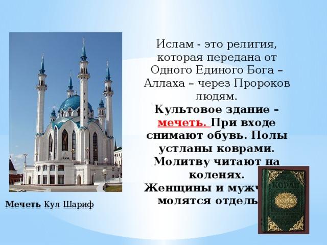 Ислам -это религия, которая передана от Одного Единого Бога – Аллаха – через Пророков людям. Культовое здание – мечеть. При входе снимают обувь. Полы устланы коврами. Молитву читают на коленях. Женщины и мужчины молятся отдельно .  Мечеть Кул Шариф