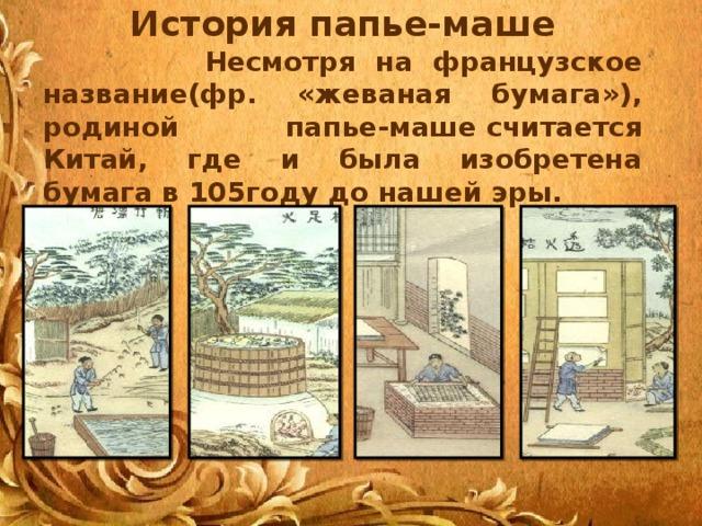 История папье-маше  Несмотря на французское название(фр. «жеваная бумага»), родиной папье-машесчитается Китай, где и была изобретена бумага в 105году до нашей эры.
