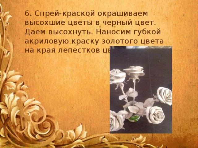 6. Спрей-краской окрашиваем высохшие цветы в черный цвет. Даем высохнуть. Наносим губкой акриловую краску золотого цвета на края лепестков цветка.