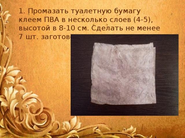 1. Промазать туалетную бумагу клеем ПВА в несколько слоев (4-5), высотой в 8-10 см. Сделать не менее 7 шт. заготовок.