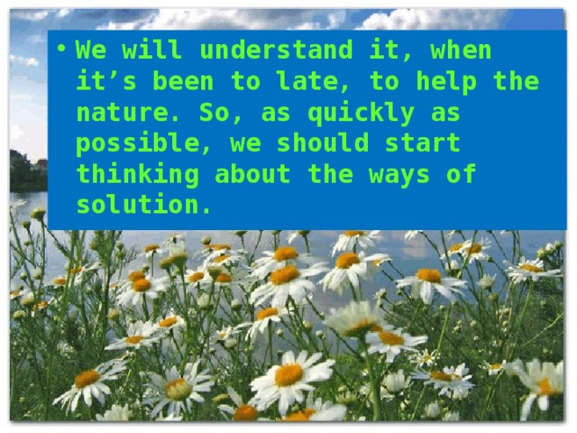 We will understand it, when it's been to late, to help the nature. So, as quickly as possible, we should start thinking about the ways of solution.