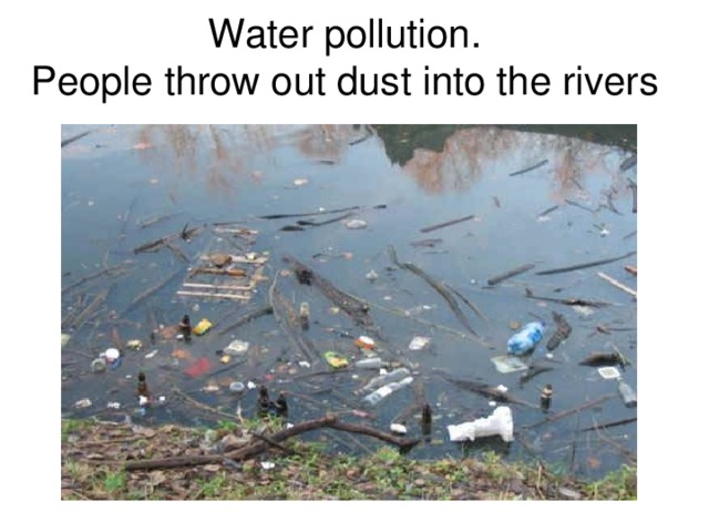 Water pollution.  People throw out dust into the rivers