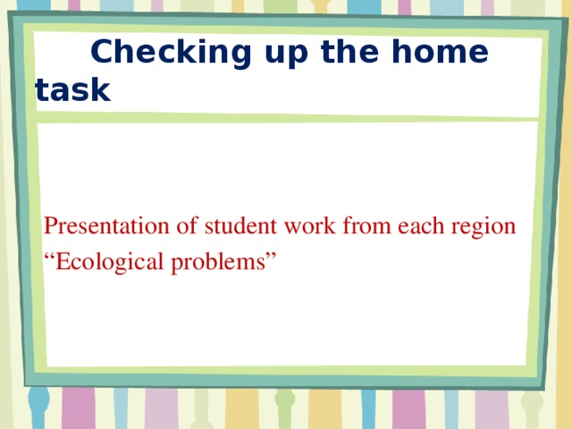 """Checking up the home task Presentation of student work from each region """" Ecological problems"""""""