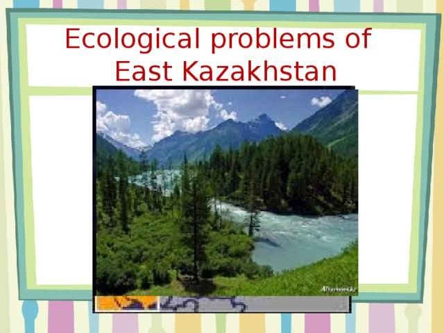 Ecological problems of  East Kazakhstan