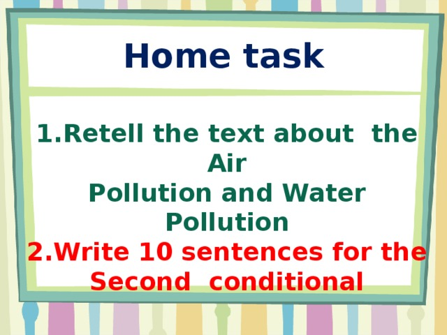 Home task 1.Retell the text about the Air Pollution and Water Pollution 2.Write 10 sentences for the Second conditional