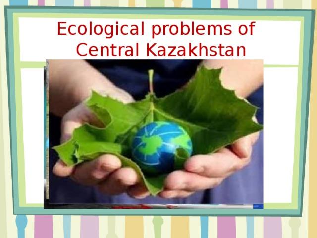 Ecological problems of  Central Kazakhstan