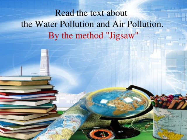 Read the text about the Water Pollution and Air Pollution. By the method