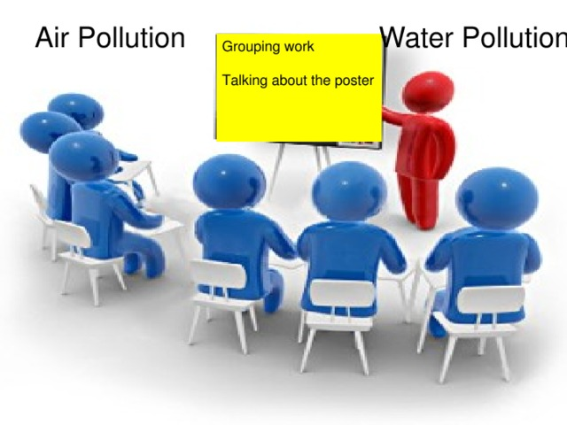 Air Pollution Water Pollution Grouping work Talking about the poster