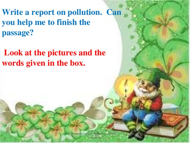 Write a report on pollution. Can you help me to finish the passage?  Look at the pictures and the words given in the box.