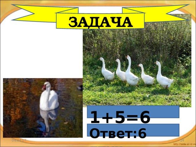 ЗАДАЧА 1+5=6 Ответ:6 птиц 04.04.17