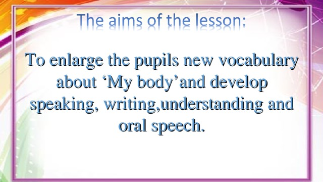 To enlarge the pupils new vocabulary about 'My body'and develop speaking, writing,understanding and oral speech.