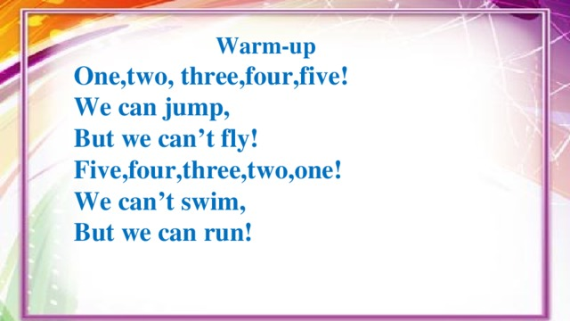 Warm-up One,two, three,four,five! We can jump, But we can't fly! Five,four,three,two,one! We can't swim, But we can run!