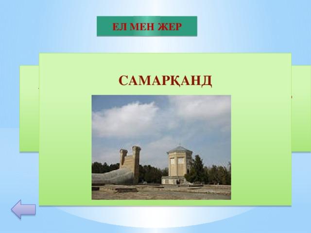ЕЛ МЕН ЖЕР  САМАРҚАНД        30 Өзбек астрономы Мұхаммед Тарағай Ұлықбек үлкен обсерватория салдырып, жұлдыздардың жаңа тізбесін жасады. Сұрақ: осы обсерватория қай қалаға салынды