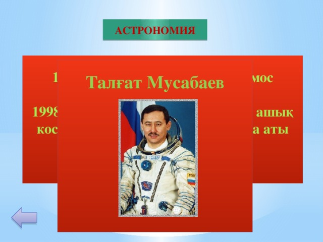 АСТРОНОМИЯ 1994 ж 135 тәулік ( 4,5 ай) космос кеңістігінде ең ұзақ болып. 1998 ж орбитада 7 ай болып, 7 рет ашық космосқа шығып Гиннес кітабына аты жазылған ғарышкер.  Талғат Мусабаев       40