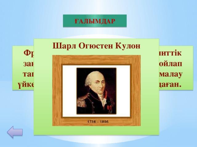 ҒАЛЫМДАР Шарл Огюстен Кулон         30 Француз физигі; электр және магниттік заңдарды тағайындау үшін аспап ойлап тапқан; 1781 ж. Сырғанау және домалау үйкелістерінің заңдарын тұжырымдаған.
