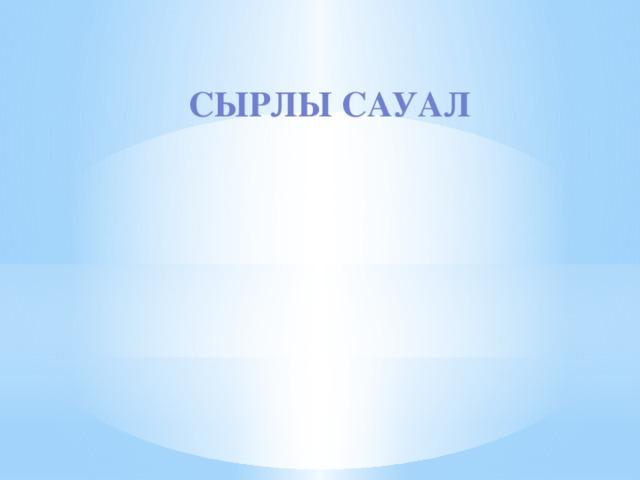 СЫРЛЫ САУАЛ