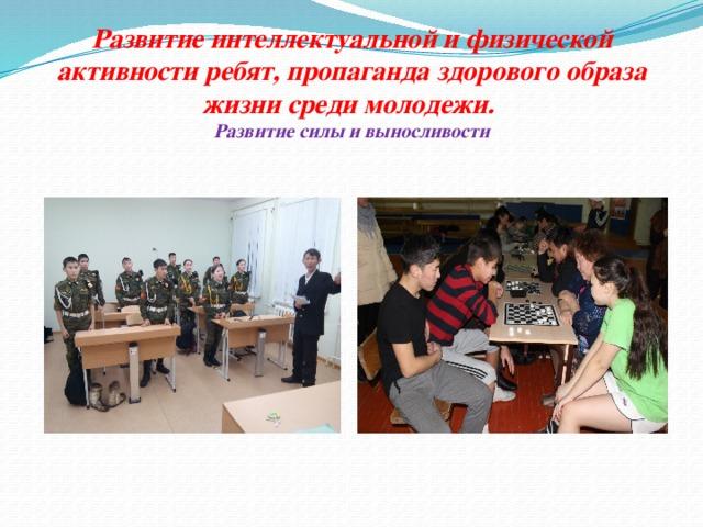 Развитие интеллектуальной и физической активности ребят, пропаганда здорового образа жизни среди молодежи.  Развитие силы и выносливости
