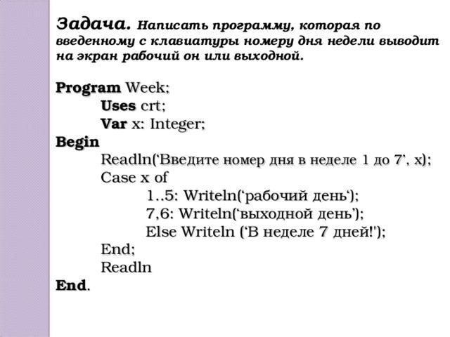 Задача. Написать программу, которая по введенному с клавиатуры номеру дня недели выводит на экран рабочий он или выходной.  Program Week;  Uses crt;  Var x: Integer; Begin  Readln(' Введ ите номер дня в неделе 1 до 7 ', x );  Case x of   1..5: Writeln(' рабочий день ');   7 ,6: Writeln(' выходной день ');   Else Writeln ('В неделе 7 дней!');  End ;  Readln End .