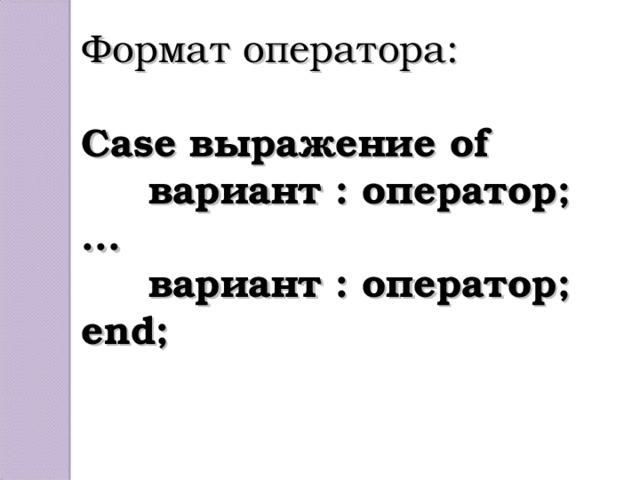 Формат оператора: Case выражение of  вариант : оператор; ...  вариант : оператор; end;