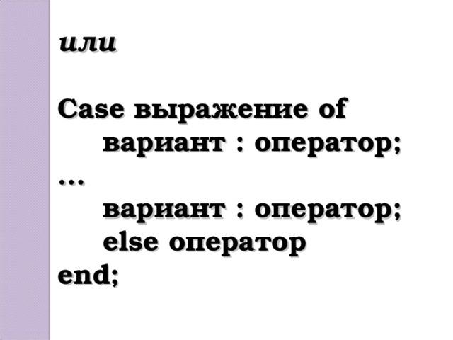 или  Case выражение of  вариант : оператор; ...  вариант : оператор;  else оператор end;