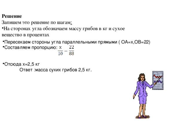 Решение  Запишем это решение по шагам :  На сторонах угла обозначаем массу грибов в кг и сухое вещество в процентах Пересекаем стороны угла параллельными прямыми ( ОА=х,ОВ=22) Составляем пропорцию: Отсюда х=2,5 кг  Ответ :масса сухих грибов 2,5 кг.