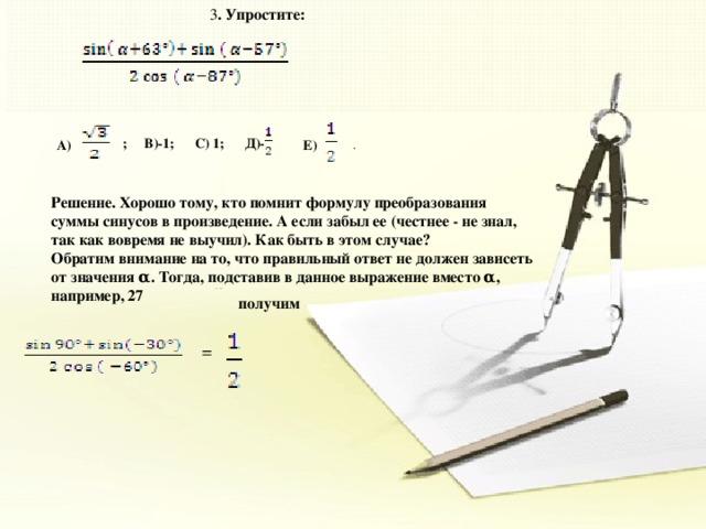 ; В)-1; С) 1; Д)-  3 . Упростите: А)  Е)  . Решение. Хорошо тому, кто помнит формулу преобразования суммы синусов в произведение. А если забыл ее (честнее - не знал, так как вовремя не выучил). Как быть в этом случае? Обратим внимание на то, что правильный ответ не должен зависеть от значения α. Тогда, подставив в данное выражение вместо α, например, 27 получим   =