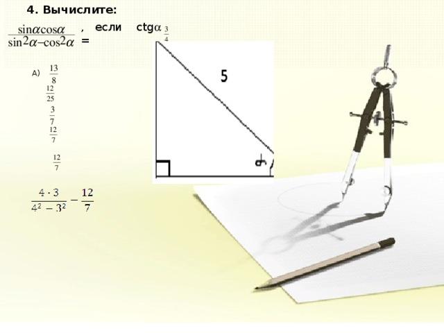 4. Вычислите:  , если ctg  =  A)  B)  C)  D)  E) -