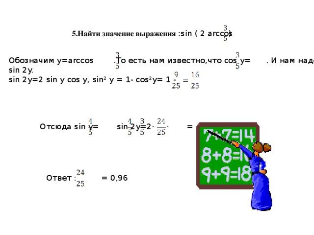 5.Найти значение выражения :sin ( 2 arccos ) Обозначим у=arccos .То есть нам известно,что cos y= . И нам надо найти sin 2y. sin 2y=2 sin y cos y, sin² y = 1- cos²y= 1 - Отсюда sin y= sin 2y=2· · = Ответ : = 0,96