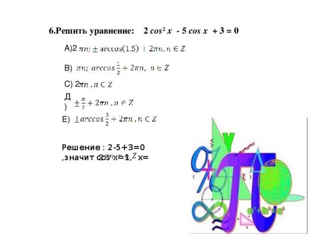 6.Решить уравнение: 2 cos 2  x - 5 cos  x + 3 = 0 А)2 B) С) 2 Д) Е) Решение : 2-5+3=0 ,значит cos x=1, x= 2
