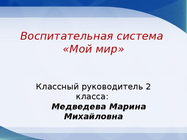 Воспитательная система  «Мой мир»   Классный руководитель 2 класса:   Медведева Марина Михайловна
