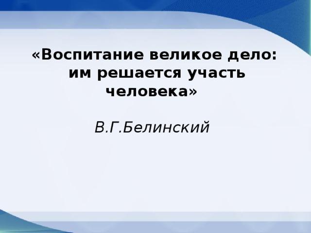 «Воспитание великое дело:  им решается участь человека»   В.Г.Белинский