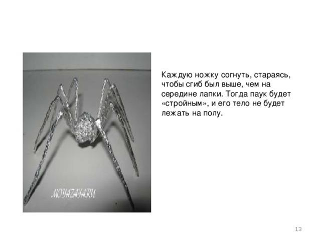 Каждую ножку согнуть, стараясь, чтобы сгиб был выше, чем на середине лапки. Тогда паук будет «стройным», и его тело не будет лежать на полу.