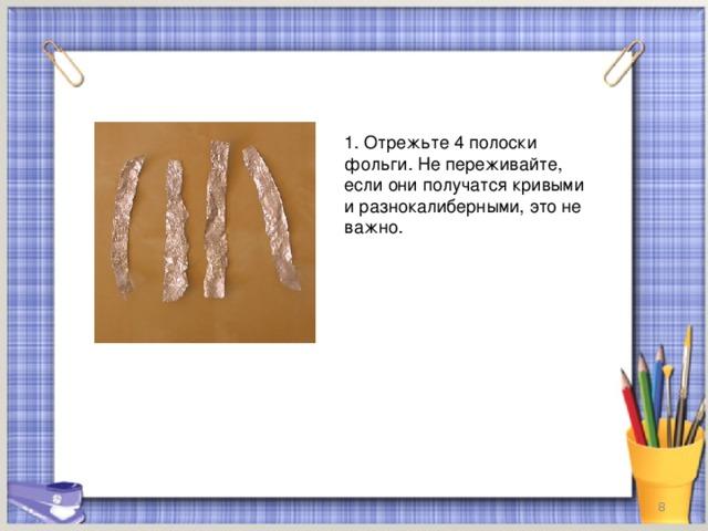 1. Отрежьте 4 полоски фольги. Не переживайте, если они получатся кривыми и разнокалиберными, это не важно.