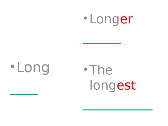 Long er ______ The long est ___________ Long