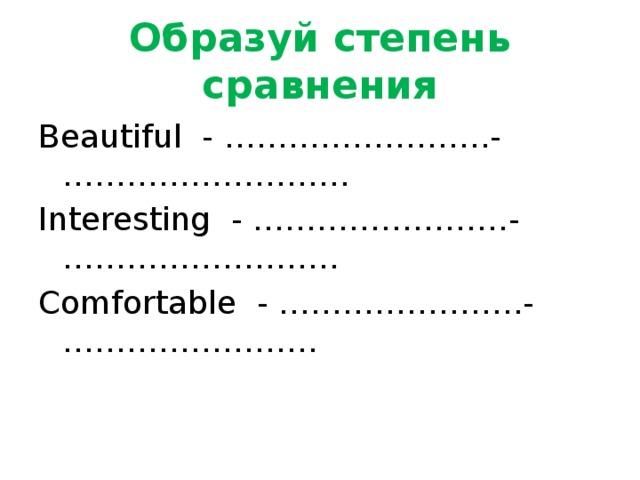 Образуй степень сравнения Beautiful - …………………….-……………………… Interesting - ……………………-…………………….. Comfortable - …………………..-……………………