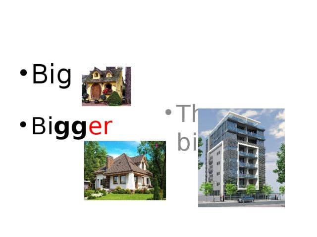 Big The bi gg est Bi gg er