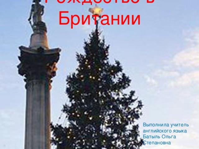 Рождество в Британии   Выполнила  учитель  английского  языка Батыль  Ольга  Степановна