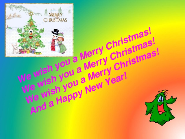 We wish you a Merry Christmas! We wish you a Merry Christmas! We wish you a Merry Christmas! And a Happy New Year!