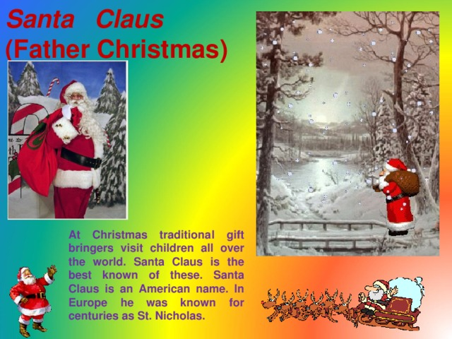Santa Claus   (Father Christmas)  At Christmas traditional gift bringers visit children all over the world. Santa Claus is the best known of these. Santa Claus is an American name. In Europe he was known for centuries as St. Nicholas.