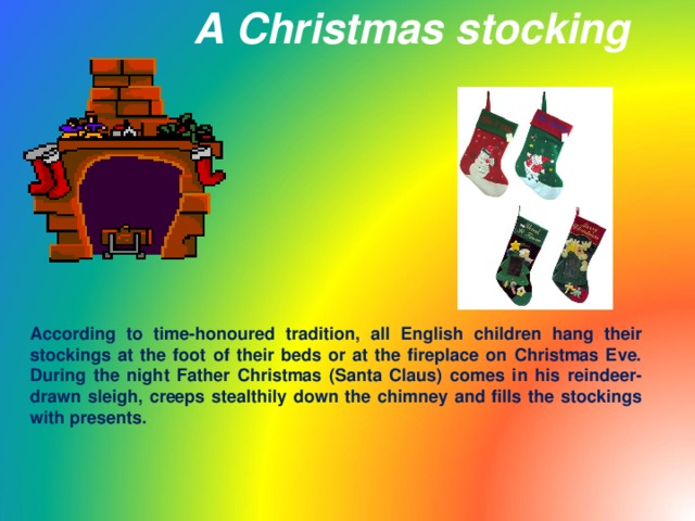 A Christmas stocking According to time-honoured tradition, all English children hang their stockings at the foot of their beds or at the fireplace on Christmas Eve. During the night Father Christmas (Santa Claus) comes in his reindeer-drawn sleigh, creeps stealthily down the chimney and fills the stockings with presents.