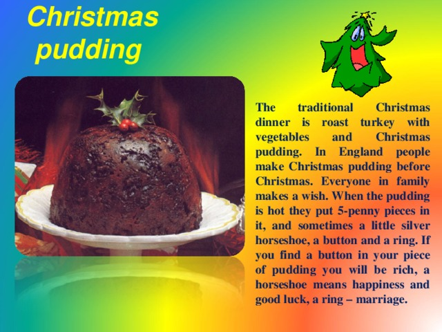 Christmas pudding  The traditional Christmas dinner is roast turkey with vegetables and Christmas pudding. In England people make Christmas pudding before Christmas. Everyone in family makes a wish. When the pudding is hot they put 5-penny pieces in it, and sometimes a little silver horseshoe, a button and a ring. If you find a button in your piece of pudding you will be rich, a horseshoe means happiness and good luck, a ring – marriage.