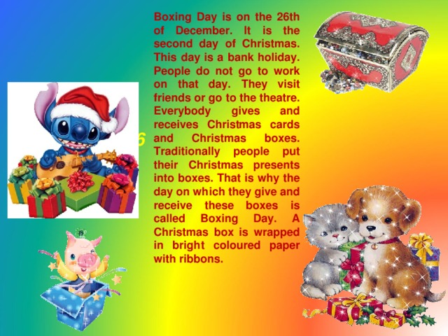 Boxing Day is on the 26th of December. It is the second day of Christmas. This day is a bank holiday. People do not go to work on that day. They visit friends or go to the theatre. Everybody gives and receives Christmas cards and Christmas boxes. Traditionally people put their Christmas presents into boxes. That is why the day on which they give and receive these boxes is called Boxing Day. A Christmas box is wrapped in bright coloured paper with ribbons. Boxing Day  December, 26