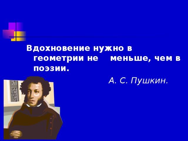 Вдохновение нужно в геометрии не меньше, чем в поэзии.  А. С. Пушкин.