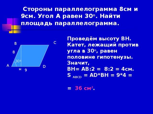Стороны параллелограмма 6см и 8см. Угол А равен 30 о . Найти площадь параллелограмма Проведём высоту ВН. Катет, лежащий против угла в 30 о , равен половине гипотенузы. Значит, ВН= АВ:2 = 6:2 = 3см. S АВСD = AD*ВН = 8*3 =  = 24 см 2 .     С В 6 30 О А D н 8