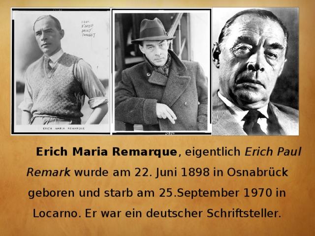 Erich Maria Remarque , eigentlich Erich Paul Remark wurdeam 22. Juni1898inOsnabrück geboren und starbam 25.September 1970 in Locarno. Er war ein deutscherSchriftsteller.