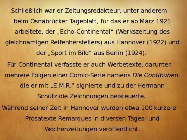 """Schließlich war er Zeitungsredakteur, unter anderem beimOsnabrücker Tageblatt, für das er ab März 1921 arbeitete, der """"Echo-Continental"""" (Werkszeitung des gleichnamigen Reifenherstellers) aus Hannover (1922) und der """"Sport im Bild"""" aus Berlin (1924). Für Continental verfasste er auch Werbetexte, darunter mehrere Folgen einerComic-Serie namens Die Contibuben , die er mit """"E.M.R."""" signierte und zu derHermann Schützdie Zeichnungen beisteuerte. Während seiner Zeit in Hannover wurden etwa 100 kürzere Prosatexte Remarques in diversen Tages- und Wochenzeitungen veröffentlicht."""