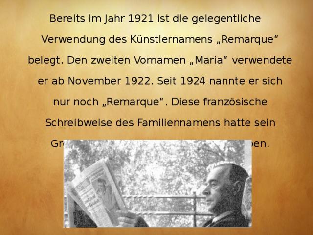"""Bereits im Jahr 1921 ist die gelegentliche Verwendung desKünstlernamens""""Remarque"""" belegt. Den zweiten Vornamen """"Maria"""" verwendete er ab November 1922. Seit 1924 nannte er sich nur noch """"Remarque"""". Diese französische Schreibweise des Familiennamens hatte sein Großvater im 19. Jahrhundert aufgegeben."""