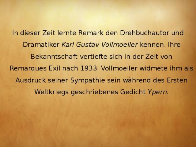 In dieser Zeit lernte Remark den Drehbuchautor und Dramatiker Karl Gustav Vollmoeller kennen. Ihre Bekanntschaft vertiefte sich in der Zeit von RemarquesExilnach 1933. Vollmoeller widmete ihm als Ausdruck seiner Sympathie sein während des Ersten Weltkriegs geschriebenes Gedicht Ypern.