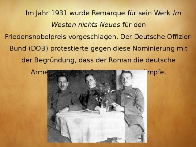 Im Jahr 1931 wurde Remarque für sein Werk Im Westen nichts Neues für den Friedensnobelpreisvorgeschlagen. DerDeutsche Offizier-Bund (DOB)protestierte gegen diese Nominierung mit der Begründung, dass der Roman diedeutsche Armeeund deren Soldaten verunglimpfe.